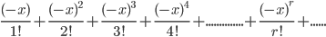 \frac{(-x)}{1!}+\frac{(-x)^2}{2!}+\frac{(-x)^3}{3!}+\frac{(-x)^4}{4!}+..............+\frac{(-x)^r}{r!}+......