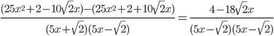 \frac{(25x ^{2}+2 - 10\sqrt{2}x)-(25x ^{2}+2 + 10\sqrt{2}x)}{(5x + \sqrt{2})(5x - \sqrt{2})} = \frac{4 -18\sqrt{2}x}{(5x - \sqrt{2})(5x - \sqrt{2})}