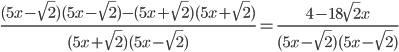 \frac{(5x - \sqrt{2})(5x - \sqrt{2})-(5x + \sqrt{2})(5x + \sqrt{2})}{(5x + \sqrt{2})(5x - \sqrt{2})} = \frac{4 -18\sqrt{2}x}{(5x - \sqrt{2})(5x - \sqrt{2})}
