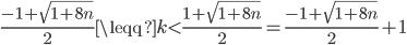 \frac{-1+\sqrt{1+8n}}{2}\leqq k<\frac{1+\sqrt{1+8n}}{2}=\frac{-1+\sqrt{1+8n}}{2}+1