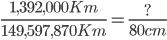 \frac{1,392,000Km}{149,597,870Km}=\frac{?}{80cm}