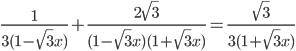 \frac{1}{ 3 (1 -\sqrt{3}x)} +\frac{2\sqrt{3}}{(1 -\sqrt{3}x)(1 +\sqrt{3}x)} = \frac{\sqrt{3}}{3(1 + \sqrt{3}x)}