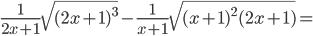 \frac{1}{2x+1}\sqrt{(2x+1) ^{3}}-\frac{1}{x+1}\sqrt{(x +1)^{2}(2x +1)}=