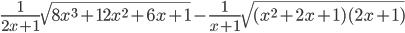 \frac{1}{2x+1}\sqrt{8x ^{3}+12x ^{2}+6x+1}-\frac{1}{x+1}\sqrt{(x ^{2}+2x+1)(2x +1)}