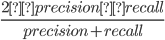 \frac{2×precision×recall}{precision+recall}