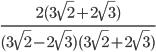 \frac{2(3\sqrt{2}+ 2\sqrt{3})}{(3\sqrt{2}- 2\sqrt{3})(3\sqrt{2}+ 2\sqrt{3})}