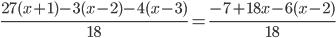 \frac{27(x + 1)-3(x-2)-4(x-3)}{18} =\frac{-7+18x-6(x-2)}{18}