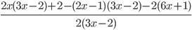 \frac{2x(3x - 2)+2-(2x -1)(3x - 2) -2(6x + 1)}{2(3x - 2)}