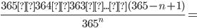 \frac{365×364×363×...×(365-n+1)}{365^n}=
