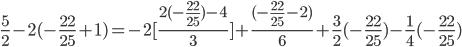 \frac{5}{2}-2(-\frac{22}{25}+1)= -2 [ \frac{2 (-\frac{22}{25})-4 }{3}] + \frac{(-\frac{22}{25}-2)}{6} + \frac{3}{2}(-\frac{22}{25})-\frac{1}{4}(-\frac{22}{25})