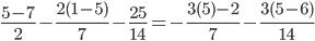 \frac{5-7}{2} - \frac{2(1-5)}{7} - \frac{25}{14}=- \frac{3(5)-2}{7}- \frac{3(5-6)}{14}