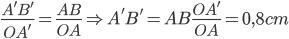 \frac{A'B'}{OA'}=\frac{AB}{OA}\Rightarrow A'B'=AB\frac{OA'}{OA}=0,8cm