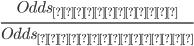 \frac{Odds_{タピオカ}}{Odds_{無タピオカ}}