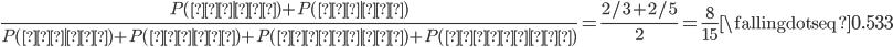 \frac{P(娘|母)+P(娘|父)}{P(娘|母)+P(娘|父)+P(息子|母)+P(息子|父)}=\frac{2/3+2/5}{2}=\frac{8}{15} \fallingdotseq 0.533