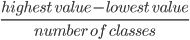 \frac{highest\ value - lowest\ value }{number\ of\ classes}
