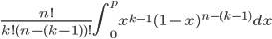 \frac{n!}{k!(n-(k-1) )!}\int^p_{0}x^{k-1}(1-x)^{n-(k-1)}dx