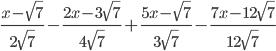 \frac{x - \sqrt{7}}{2\sqrt{7}} - \frac{2x - 3\sqrt{7}}{4\sqrt{7}}+ \frac{5x - \sqrt{7}}{3\sqrt{7}} - \frac{7x-12\sqrt{7}}{12\sqrt{7}}