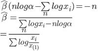 \hat\beta(nlog\alpha-\sum logx_i)=-n\\\hat\beta=\frac{n}{\sum logx_i-nlog\alpha}\\=\frac{n}{\sum log\frac{x_i}{x_{(1)}}}