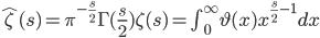 \hat{\zeta}(s)=\pi^{-\frac{s}{2}}\Gamma(\frac{s}{2})\zeta(s)=\int_{0}^{\infty}\vartheta(x)x^{\frac{s}{2}-1}dx