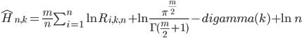 \hat{H}_{n,k} = \frac{m}{n}\sum_{i=1}^n \ln{R_{i,k,n}} + \ln{\frac{\pi^{\frac{m}{2}}}{\Gamma(\frac{m}{2}+1)}} - digamma(k)+\ln{n}