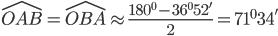 \hat{OAB} = \hat{OBA} \approx \frac{180^{0}-36^{0}52^{'} }{2} =71^{0} 34^{'}