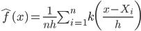 \hat{f}(x) = \frac{1}{nh} \sum_{i=1}^n k\bigg(\frac{x-X_i}{h}\bigg)