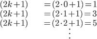 \hspace{0em}\displaystyle \begin{align}  (2 k + 1 ) & = (2 \cdot 0 + 1) = 1 \\  (2 k + 1 ) & = (2 \cdot 1 + 1) = 3 \\  (2 k + 1 ) & = (2 \cdot 2 + 1) = 5 \\  & \vdots \end{align}