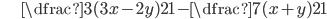 \hspace{20px}\dfrac{3(3x-2y)}{21}-\dfrac{7(x+y)}{21}