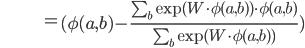 \hspace{39pt} =\begin{eqnarray}(\phi (a,b)-\frac{\sum_{b}\exp (W \cdot \phi(a,b) ) \cdot \phi(a,b)}{\sum_{b}\exp (W \cdot \phi(a,b) )})\end{eqnarray}