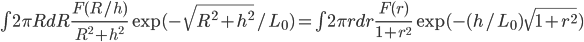 \int 2\pi R dR \frac{F(R/h)}{R^2+h^2} \exp(-\sqrt{R^2+h^2}/L_0)= \int 2\pi r dr \frac{F(r)}{1+r^2}\exp(-(h/L_0)\sqrt{1+r^2})