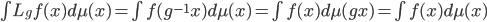 \int L_g f(x) d\mu(x)=\int f(g^{-1}x) d\mu(x) = \int f(x) d\mu(gx)= \int f(x) d\mu(x)