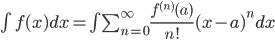 \int f(x) dx=\int\sum_{n=0}^{\infty}\frac{f^{(n)}(a)}{n!}(x-a)^{n}dx