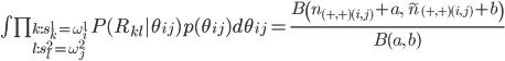 \int\prod_{k:s_k^1=\omega_i^1\l:s_l^2=\omega_j^2}P(R_{kl}|\theta_{ij})p(\theta_{ij})d\theta_{ij}=\frac{B\left(n_{(+,+)(i,j)}+a,\;\tilde{n}_{(+,+)(i,j)}+b\right)}{B(a,\;b)}