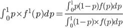 \int_0^1 p \times f^1(p) dp = \frac{\int_0^1 p(1-p)f(p)dp}{\int_0^1(1-p)\times f(p) dp}