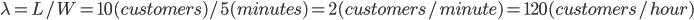 \lambda=L/W=10(customers)/5(minutes)= 2 (customers/minute)=120(customers/hour)