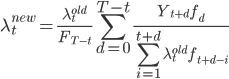 \lambda_t^{new}=\frac{\lambda_t^{old}}{F_{T-t}}\displaystyle\sum_{d=0}^{T-t}\frac{Y_{t+d} f_d}{\displaystyle\sum_{i=1}^{t+d} \lambda_t^{old} f_{t+d-i}}