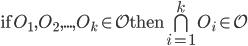 \large \text{if} O_1,O_2,...,O_k \in \mathcal{O} \text{then} \bigcap_{i=1}^{k} O_i \in \mathcal{O}