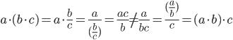 \large a \cdot(b\cdot c)=a \cdot \frac{b}{c}=\frac{a}{(\frac{b}{c})}=\frac{ac}{b}\neq\frac{a}{bc}=\frac{(\frac{a}{b})}{c}=(a\cdot b)\cdot c