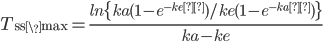 \large{T_{\rm ss\_max}=\frac{ln\{ka(1-e^{-keτ})/ke(1-e^{-kaτ})\}}{ka - ke}}