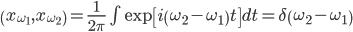 \left( {{x_{\omega_1}},{x_{\omega_2}}} \right) = \frac{1}{2\pi}\int {\exp\left[{ i \left( {\omega_2-\omega_1 } \right) t }\right]  dt} = \delta  \left( {\omega_2-\omega_1 } \right)