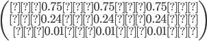 \left(\begin{array}{rrr} 0.75 0.75 0.75 \\ 0.24 0.24 0.24 \\ 0.01 0.01 0.01 \\\end{array}\right)