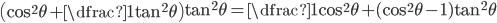 \left(\cos^2\theta + \dfrac{1}{\tan^2\theta}\right)\tan^2\theta = \dfrac{1}{\cos^2\theta} + (\cos^2\theta - 1)\tan^2\theta