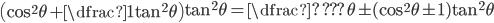\left(\cos^2\theta + \dfrac{1}{\tan^2\theta}\right)\tan^2\theta=\dfrac{\text{?}}{\text{???}\theta}\pm(\cos^2\theta\pm 1)\tan^2\theta