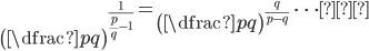 \left({\dfrac{p}{q}}\right)^{\frac{1}{\frac{p}{q}-1}}=\left({\dfrac{p}{q}}\right)^{\frac{q}{p-q}}\ \ \cdots ①