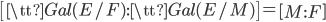 \left[{\tt Gal}(E/F) : {\tt Gal}(E/M)\right] = \left[M:F\right]