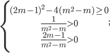 \left\{ \matrix{{(2m - 1)^2} - 4({m^2} - m) \ge 0 \hfill \cr {1 \over {{m^2} - m}} > 0 \hfill \cr {{2m - 1} \over {{m^2} - m}} > 0 \hfill \cr} \right.;