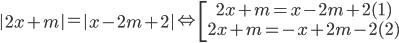 \left| {2x + m} \right| = \left| {x - 2m + 2} \right| \Leftrightarrow \left[ \matrix{2x + m = x - 2m + 2(1) \hfill \cr 2x + m = - x + 2m - 2(2) \hfill \cr} \right.