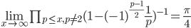 \lim_{x\to\infty}\prod_{p\leq x, p\neq2}(1-(-1)^{\frac{p-1}{2}}\frac{1}{p})^{-1}=\frac{\pi}{4}