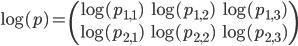 \log(p)=\begin{pmatrix}\log(p_{1,1})&\log(p_{1,2})&\log(p_{1,3})\\\log(p_{2,1})&\log(p_{2,2})&\log(p_{2,3})\end{pmatrix}