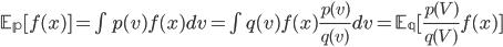 \mathbb{E_p}[f(x)] = \int p(v) f(x) dv = \int q(v) f(x) \frac{p(v)}{q(v)} d v =\mathbb{E_q}[\frac{p(V)}{q(V)} f(x)]